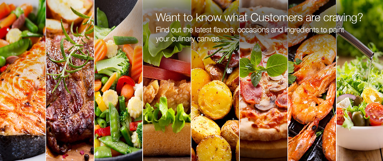 Want to know what Customers are craving? Find out the latest flavors, occasions and ingredients to paint your culinary canvas.